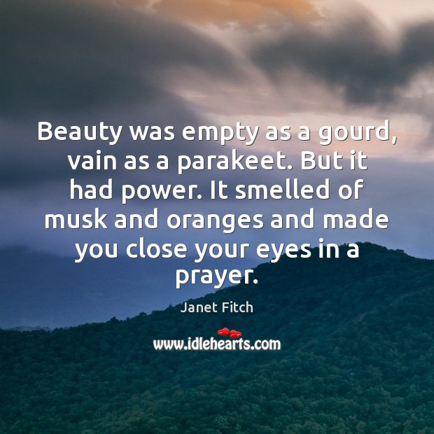 Beauty was empty as a gourd, vain as a parakeet. But it Janet Fitch Picture Quote