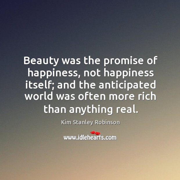 Beauty was the promise of happiness, not happiness itself; and the anticipated Kim Stanley Robinson Picture Quote