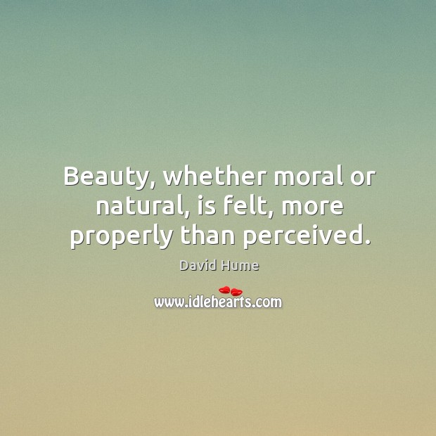 Beauty, whether moral or natural, is felt, more properly than perceived. David Hume Picture Quote