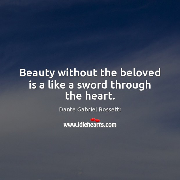 Beauty without the beloved is a like a sword through the heart. Dante Gabriel Rossetti Picture Quote