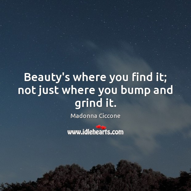 Beauty's where you find it; not just where you bump and grind it. Image