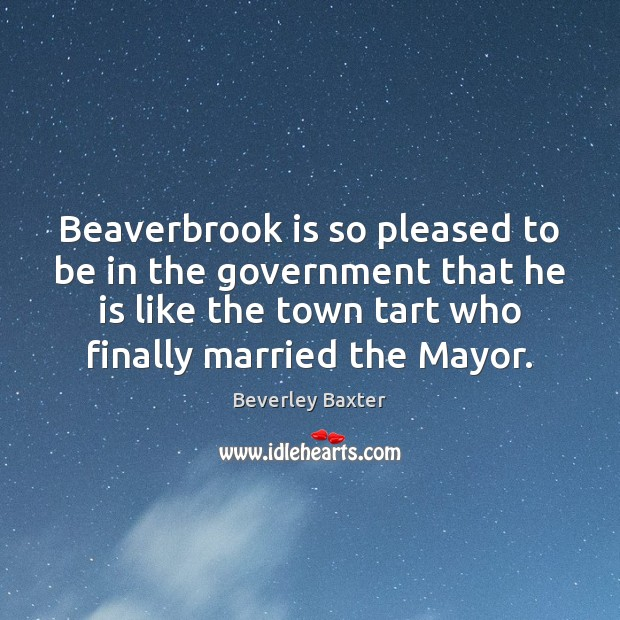 Image, Beaverbrook is so pleased to be in the government that he is