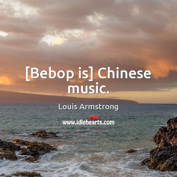 Image, [Bebop is] Chinese music.