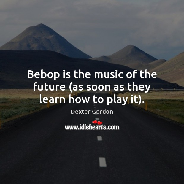 Image, Bebop is the music of the future (as soon as they learn how to play it).