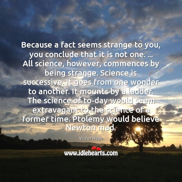 Because a fact seems strange to you, you conclude that it is Victor Hugo Picture Quote