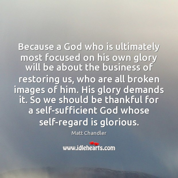 Because a God who is ultimately most focused on his own glory Image