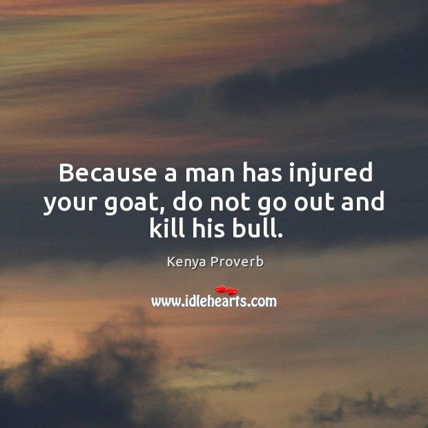 Because a man has injured your goat, do not go out and kill his bull. Kenya Proverbs Image
