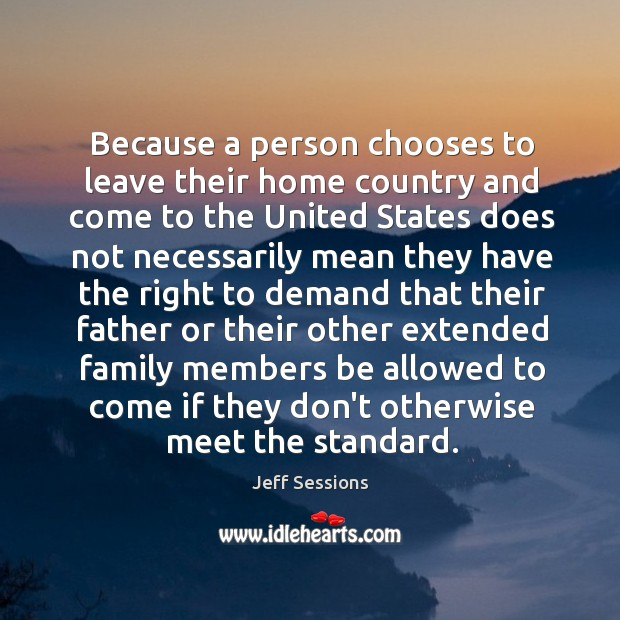 Because a person chooses to leave their home country and come to Jeff Sessions Picture Quote