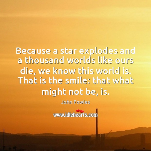 Because a star explodes and a thousand worlds like ours die, we John Fowles Picture Quote