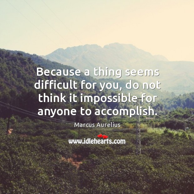 Image, Because a thing seems difficult for you, do not think it impossible for anyone to accomplish.