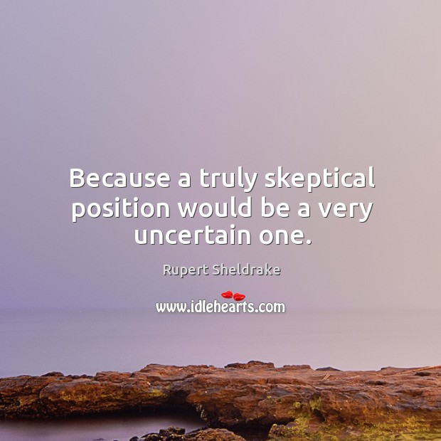 Because a truly skeptical position would be a very uncertain one. Rupert Sheldrake Picture Quote