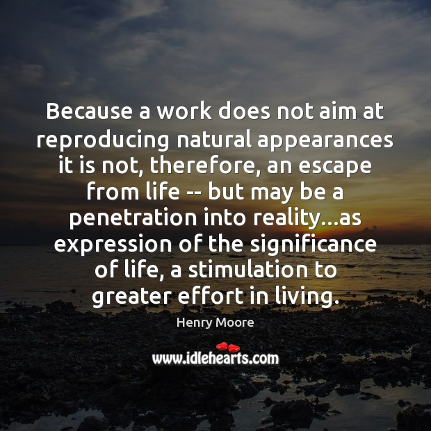Because a work does not aim at reproducing natural appearances it is Henry Moore Picture Quote