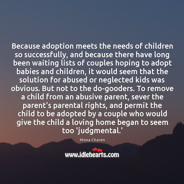 Because adoption meets the needs of children so successfully, and because there Mona Charen Picture Quote