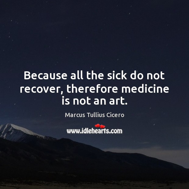 Because all the sick do not recover, therefore medicine is not an art. Marcus Tullius Cicero Picture Quote