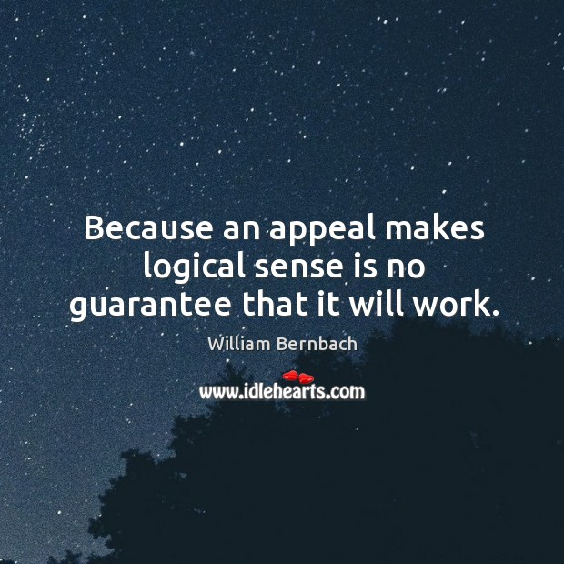Because an appeal makes logical sense is no guarantee that it will work. William Bernbach Picture Quote