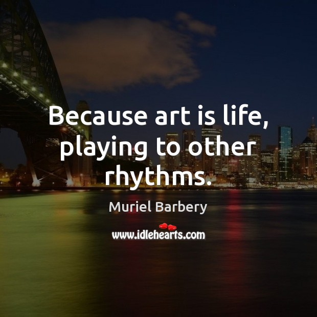 Because art is life, playing to other rhythms. Muriel Barbery Picture Quote