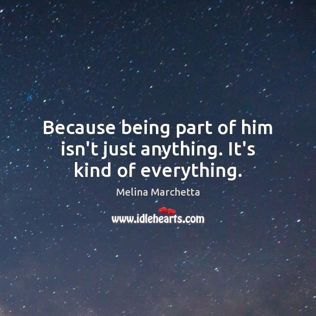 Because being part of him isn't just anything. It's kind of everything. Melina Marchetta Picture Quote