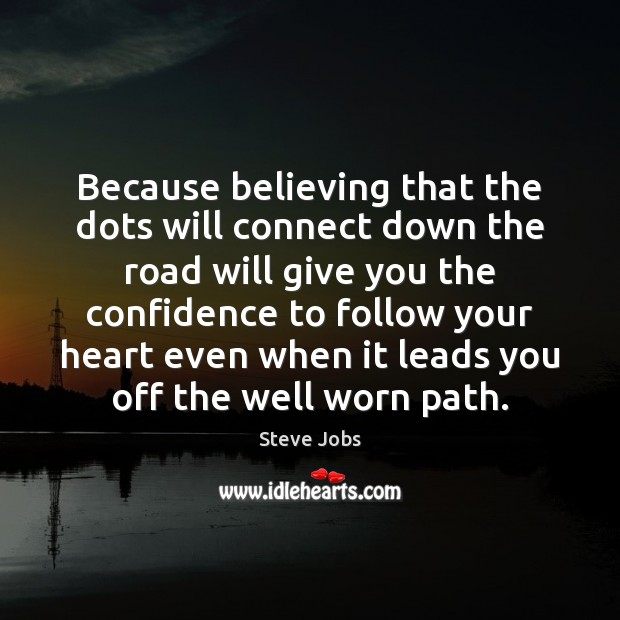 Because believing that the dots will connect down the road will give Steve Jobs Picture Quote