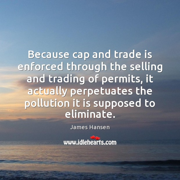 Because cap and trade is enforced through the selling and trading of James Hansen Picture Quote