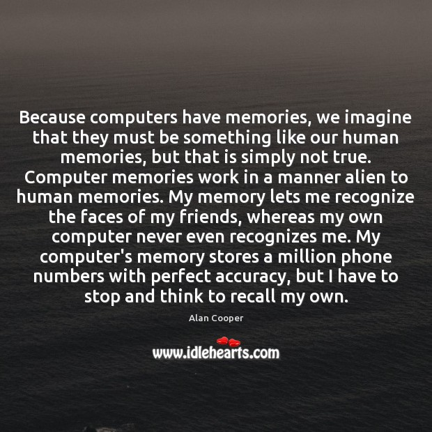 Because computers have memories, we imagine that they must be something like Alan Cooper Picture Quote