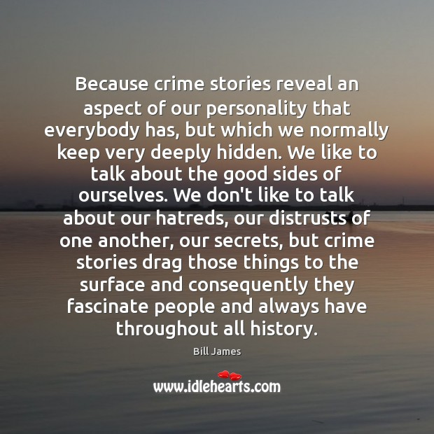 Image, Because crime stories reveal an aspect of our personality that everybody has,