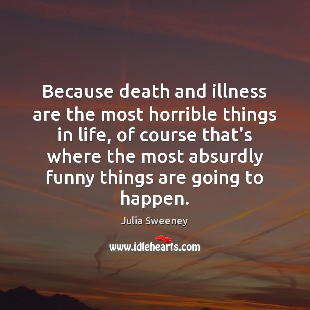 Because death and illness are the most horrible things in life, of Julia Sweeney Picture Quote