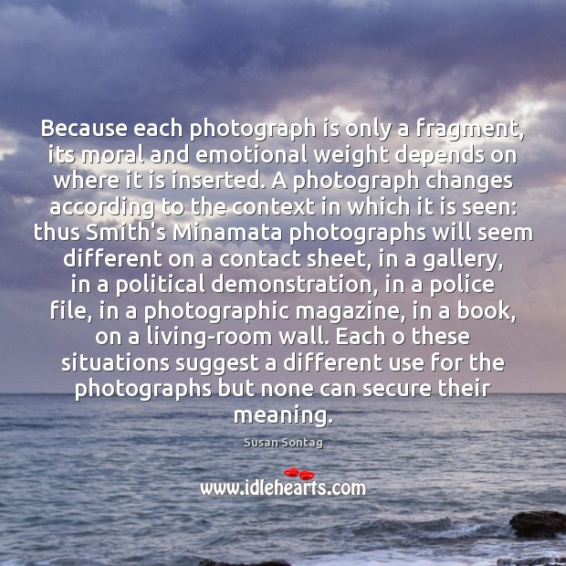 Because each photograph is only a fragment, its moral and emotional weight Image
