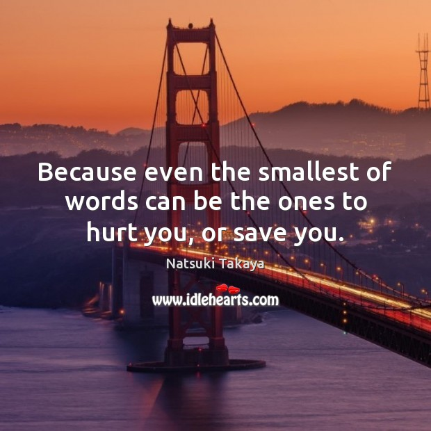 Because even the smallest of words can be the ones to hurt you, or save you. Image