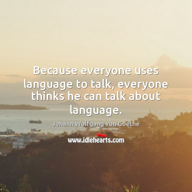 Because everyone uses language to talk, everyone thinks he can talk about language. Image