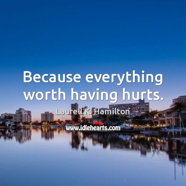 Image, Because everything worth having hurts.