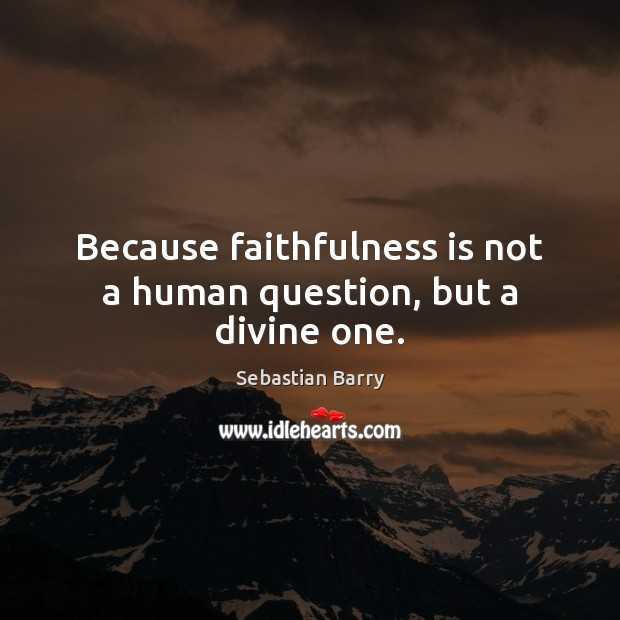 Because faithfulness is not a human question, but a divine one. Sebastian Barry Picture Quote