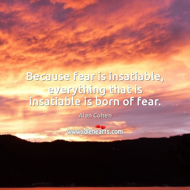 Because fear is insatiable, everything that is insatiable is born of fear. Fear Quotes Image