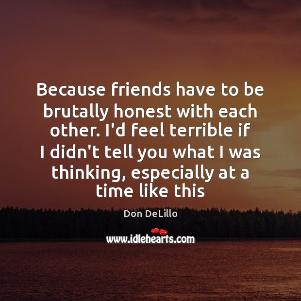 Because friends have to be brutally honest with each other. I'd feel Don DeLillo Picture Quote