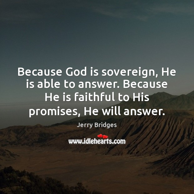 Because God is sovereign, He is able to answer. Because He is Jerry Bridges Picture Quote