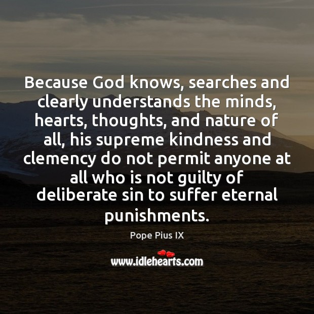 Because God knows, searches and clearly understands the minds, hearts, thoughts, and Image