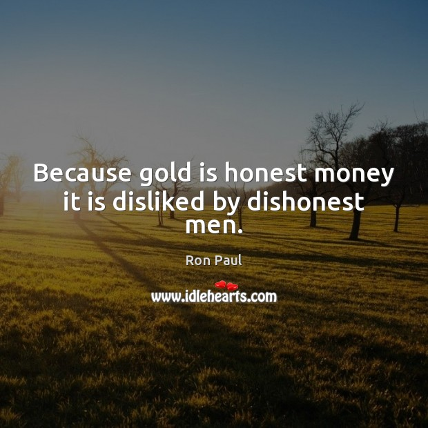 Because gold is honest money it is disliked by dishonest men. Image