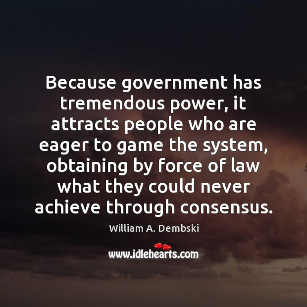 Because government has tremendous power, it attracts people who are eager to William A. Dembski Picture Quote