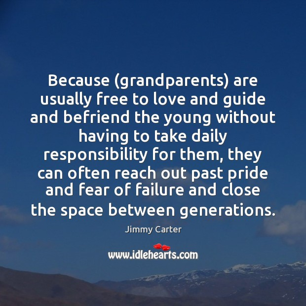 Because (grandparents) are usually free to love and guide and befriend the Jimmy Carter Picture Quote