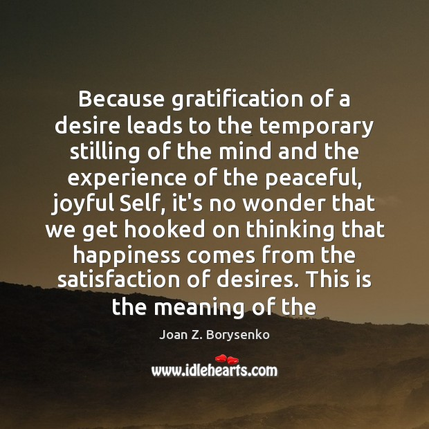Because gratification of a desire leads to the temporary stilling of the Image