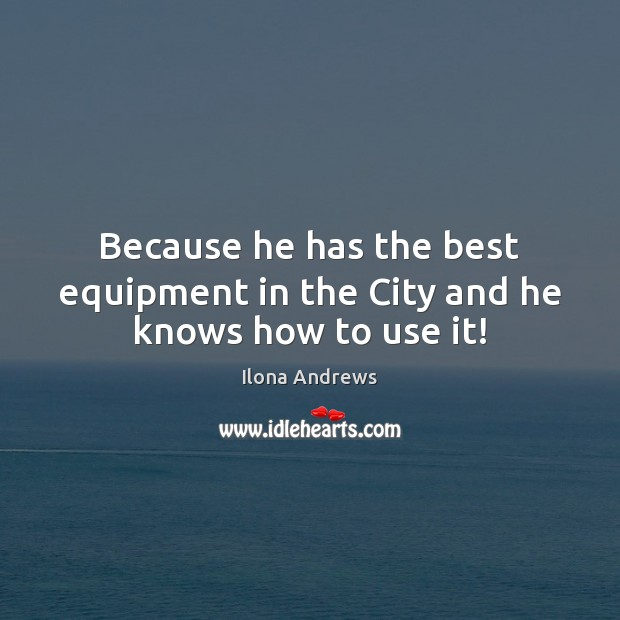 Because he has the best equipment in the City and he knows how to use it! Image