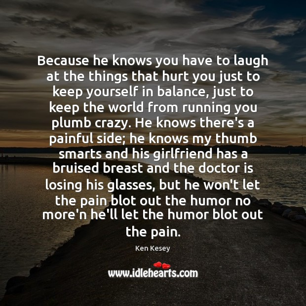 Because he knows you have to laugh at the things that hurt Ken Kesey Picture Quote