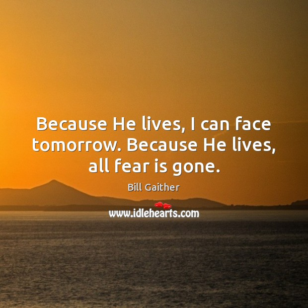Image, Because He lives, I can face tomorrow. Because He lives, all fear is gone.
