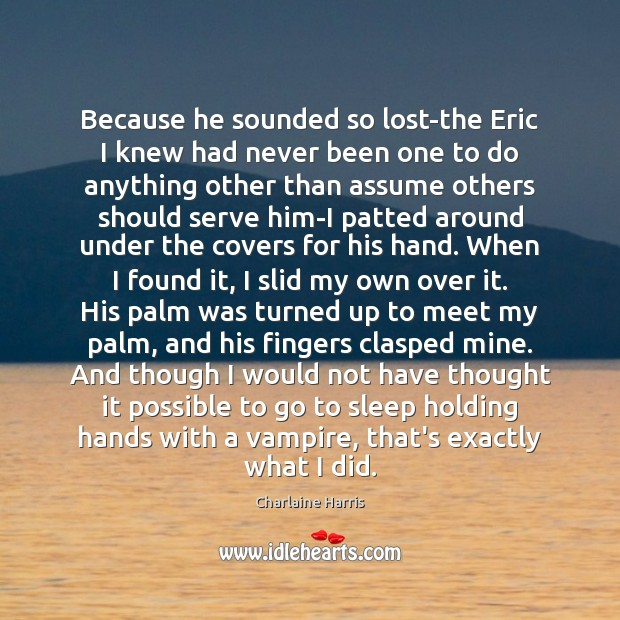 Because he sounded so lost-the Eric I knew had never been one Charlaine Harris Picture Quote