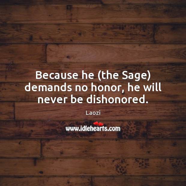 Because he (the Sage) demands no honor, he will never be dishonored. Laozi Picture Quote