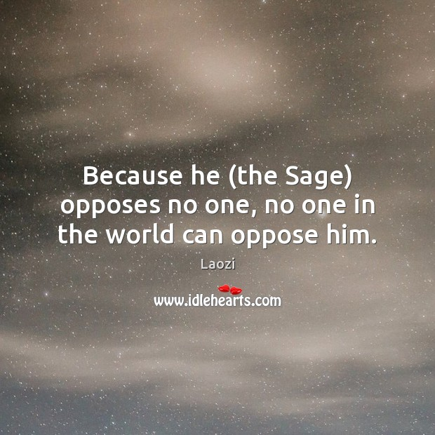 Because he (the Sage) opposes no one, no one in the world can oppose him. Image