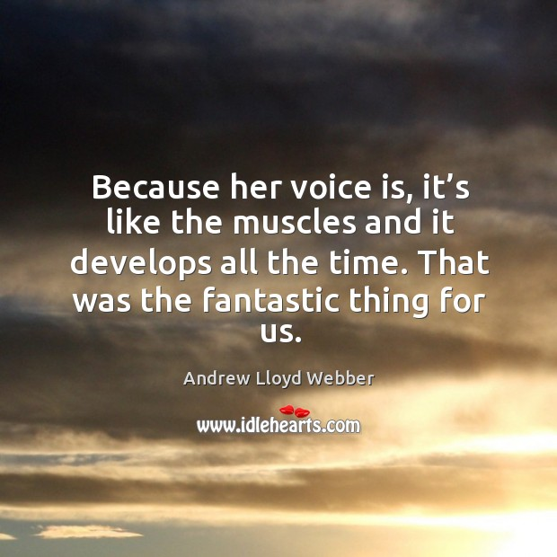 Because her voice is, it's like the muscles and it develops all the time. That was the fantastic thing for us. Andrew Lloyd Webber Picture Quote