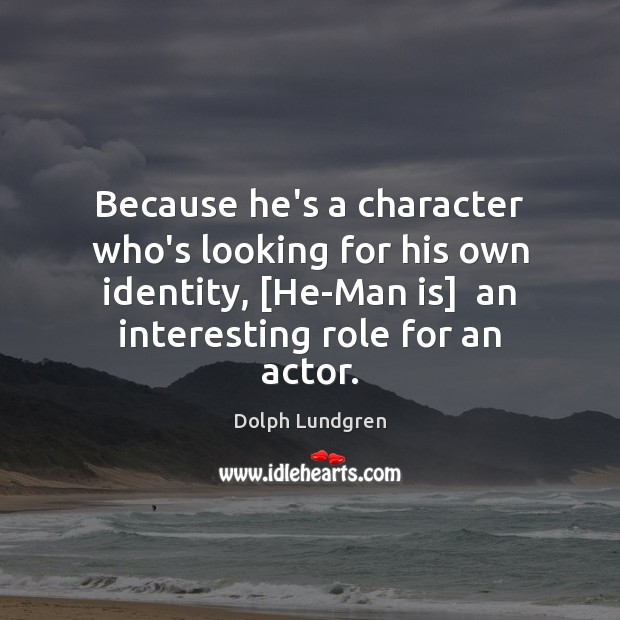 Because he's a character who's looking for his own identity, [He-Man is] Dolph Lundgren Picture Quote