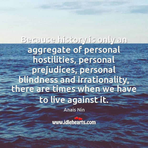 Because history is only an aggregate of personal hostilities, personal prejudices, personal Image