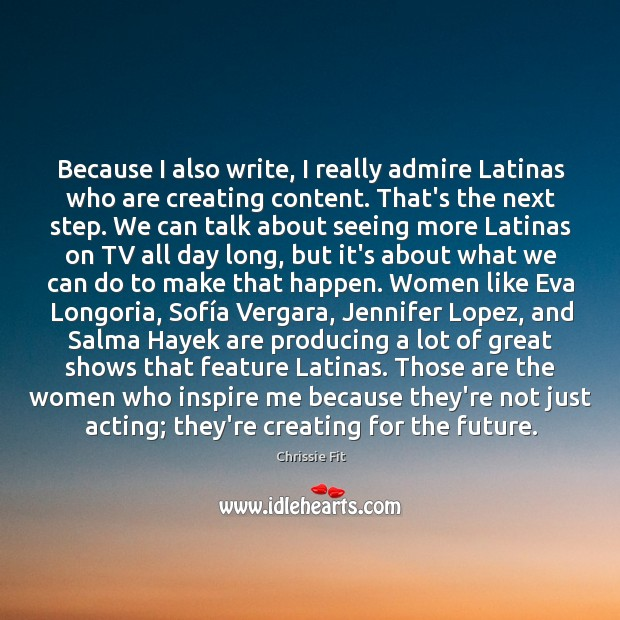 Because I also write, I really admire Latinas who are creating content. Image