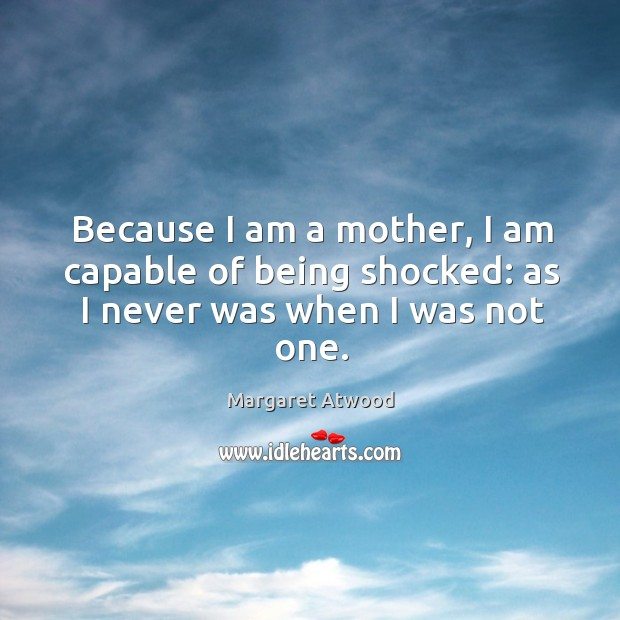 Because I am a mother, I am capable of being shocked: as I never was when I was not one. Image